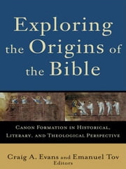Exploring the Origins of the Bible (Acadia Studies in Bible and Theology) - Canon Formation in Historical, Literary, and Theological Perspective ebook by Craig A. Evans,Emanuel Tov,Craig Evans,Lee McDonald
