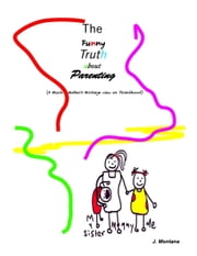 The Funny Truth about Parenting (A Black Mother's Birdseye view on Parenthood) ebook by J. Montana