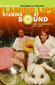 Staring at Sound: The True Story of Oklahoma's Fabulous Flaming Lips ebook by Jim Derogatis