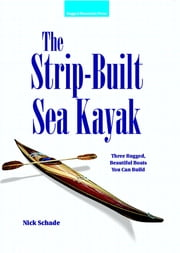 The Strip-Built Sea Kayak: Three Rugged, Beautiful Boats You Can Build - Three Rugged, Beautiful Boats You Can Build ebook by Nick Schade