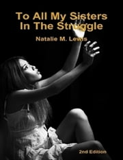 To All My Sisters In the Struggle ebook by Natalie M. Lewis