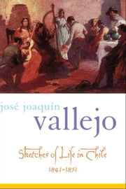 Sketches of Life in Chile, 1841-1851 ebook by Jose Joaquin Vallejo; Frederick H. Fornoff; Simon Collier