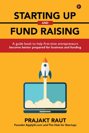 Starting up and Fund Raising - A guide book to help first-time entrepreneurs become better prepared for business and funding ebook by Prajakt Raut