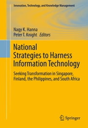 National Strategies to Harness Information Technology - Seeking Transformation in Singapore, Finland, the Philippines, and South Africa ebook by Nagy K. Hanna,Peter T. Knight