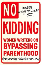 No Kidding - Women Writers on Bypassing Parenthood ebook by Henriette Mantel
