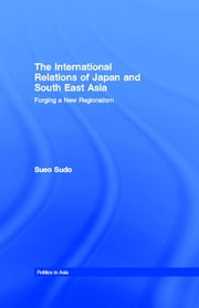 The International Relations of Japan and South East Asia - Forging a New Regionalism ebook by Sueo Sudo
