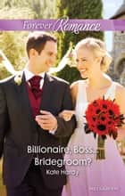 Billionaire, Boss...Bridegroom? ebook by Kate Hardy