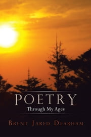 Poetry Through My Ages ebook by Brent Jared Dearham