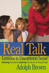 Real Talk: Lessons in Uncommon Sense - Nurturing Potential & Inspiring Excellence In Young People ebook by Adolph Brown