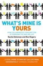 What's Mine Is Yours: How Collaborative Consumption is Changing the Way We Live ebook by Rachel Botsman, Roo Rogers