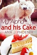 My Alpha and His Cake - Alpha and His Ace, #2 ebook by Ana J. Phoenix