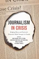 Journalism in Crisis - Bridging Theory and Practice for Democratic Media Strategies in Canada ebook by Colette Brin, Christine Crowther, Gretchen KIng,...