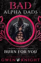 Burn For You (Bad Alpha Dads) - Cruising with Alphas ebook by Gwen Knight