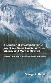 A Sampler of Uncommon Sense and Good Times/ Emotional Trips, Whimsy and More in Rhymes - Poems That Say What They Mean in Rhyme ebook by George L. Hand