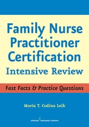 Family Nurse Practitioner Certification - Intensive Review ebook by Maria T. Codina Leik, MSN, APRN, BC, FNP-C