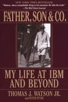 Father, Son & Co. - My Life at IBM and Beyond ebook by Thomas J. Watson, Peter Petre