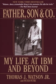 Father, Son & Co. - My Life at IBM and Beyond ebook by Thomas J. Watson,Peter Petre