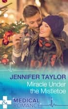 Miracle Under The Mistletoe (Mills & Boon Medical) ebook by Jennifer Taylor