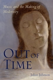 Out of Time - Music and the Making of Modernity ebook by Julian Johnson