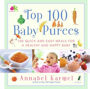 Top 100 Baby Purees - 100 Quick and Easy Meals for a Healthy and Happy B ebook by Annabel Karmel