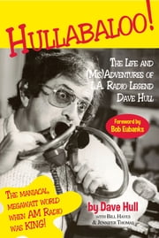 Hullabaloo! - The Life and (Mis)Adventures of L.A. Radio Legend Dave Hull ebook by Dave Hull,Bill Hayes,Jennifer Thomas,Bob Eubanks
