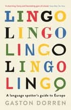 Lingo: A Language Spotter's Guide to Europe - A Language Spotter's Guide to Europe eBook by Gaston Dorren, Jonathan Buckley, Alison Edwards