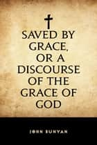 Saved By Grace, or A Discourse of the Grace of God ebook by John Bunyan