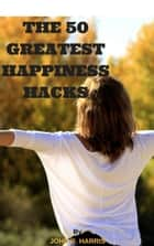 THE 50 GREATEST HAPPINESS HACKS - GUIDE TO LEARN HOW TO BECOME HAPPY IN 50 GREAT WAYS ebook by JOHN R. HARRIS