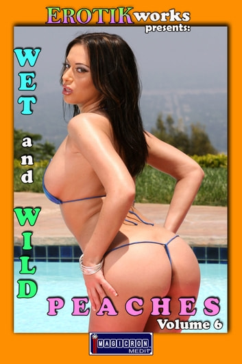 Wet and Wild Peaches Vol. 6 - Uncensored and Explicit Nude Picture Book ebook by Mithras Imagicron