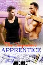 The Carpenter's Apprentice (First Time Gay Romance) ebook by Van Barrett