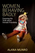 Women Behaving Badly - Exposing the Truth about Female Friendship ebook by Alana Munro