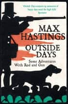 Outside Days - Some Adventures With Rod and Gun eBook by Max Hastings