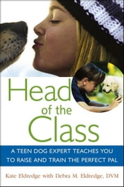 Head of the Class: A Teen Dog Expert Teaches You to Raise and Train the Perfect Pal ebook by Eldredge, Kate