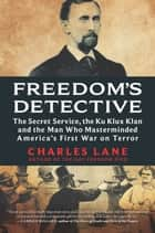 Freedom's Detective - The Secret Service, the Ku Klux Klan, and the Man Who Masterminded America's First War on Terror ebook by Charles Lane
