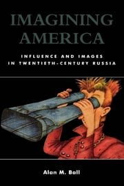 Imagining America - Influence and Images in Twentieth-Century Russia ebook by Alan M. Ball