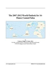The 2007-2012 World Outlook for 16-Ounce Canned Salsa ebook by ICON Group International, Inc.