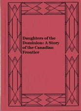 Daughters of the Dominion: A Story of the Canadian Frontier ebook by Bessie Marchant
