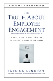 The Truth About Employee Engagement - A Fable About Addressing the Three Root Causes of Job Misery ebook by Patrick M. Lencioni