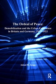 The Ordeal of Peace - Demobilization and the Urban Experience in Britain and Germany, 1917–1921 ebook by Adam R. Seipp
