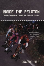 Inside the Peloton - Riding, Winning and Losing the Tour de France ebook by G Fife,Graeme Fife