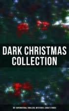 Dark Christmas Collection: 30+ Supernatural Thrillers, Mysteries & Ghost Stories - The Story of the Goblins, The Box with the Iron Clamps , Wolverden Tower, The Ghost's Touch… ebook by