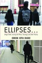 ELLIPSES... (Niger Delta, Leaving the Plains, Saratoga and other Poems) ebook by Orok Out Duke