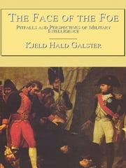 The Face of the Foe: Pitfalls and Perspectives of Military Intelligence ebook by Galster, Kjeld Hald