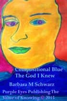 Compositional Blue The God I Knew ebook by Barbara M Schwarz