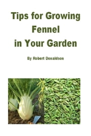 Tips for Growing Fennel in Your Garden ebook by Robert Donaldson