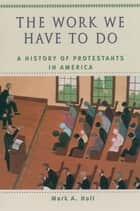 The Work We Have to Do - A History of Protestants in America ebook by Mark A. Noll