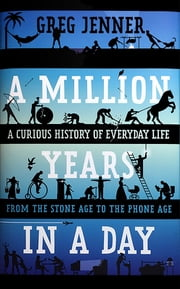 A Million Years in a Day - A Curious History of Everyday Life From the Stone Age to the Phone Age ebook by Greg Jenner