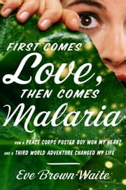 First Comes Love, then Comes Malaria - How a Peace Corps Poster Boy Won My Heart and a Third World Adventure Changed My Life ebook by Eve Brown-Waite