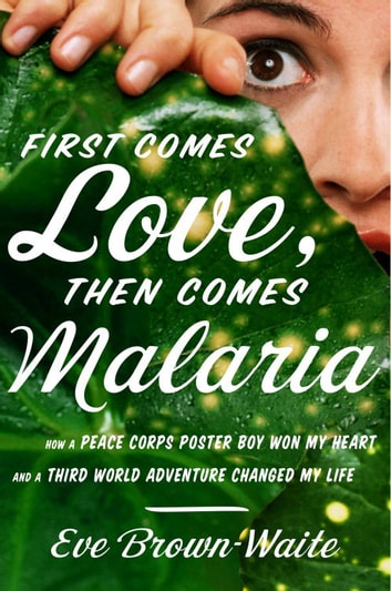 First comes love then comes malaria ebook by eve brown waite first comes love then comes malaria how a peace corps poster boy won my fandeluxe Document