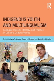 Indigenous Youth and Multilingualism - Language Identity, Ideology, and Practice in Dynamic Cultural Worlds ebook by Leisy T. Wyman,Teresa L. McCarty,Sheilah E. Nicholas